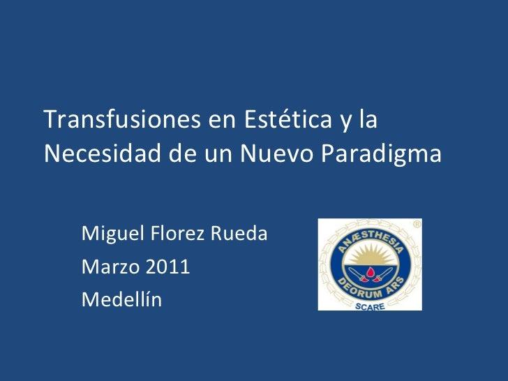 Transfusiones en Estética y la Necesidad de un Nuevo Paradigma Miguel Florez Rueda Marzo 2011 Medellín