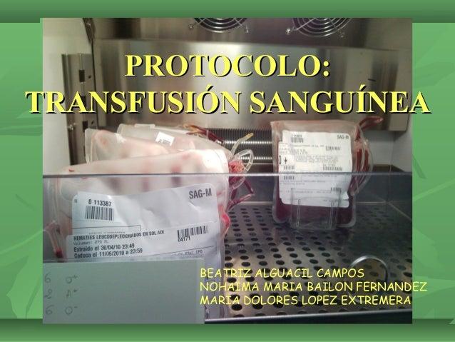 PROTOCOLO:TRANSFUSIÓN SANGUÍNEA         BEATRIZ ALGUACIL CAMPOS         NOHAIMA MARIA BAILON FERNANDEZ         MARIA DOLOR...
