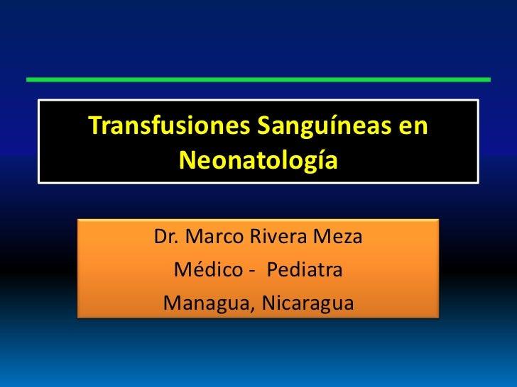 Transfusiones Sanguíneas en       Neonatología     Dr. Marco Rivera Meza       Médico - Pediatra      Managua, Nicaragua