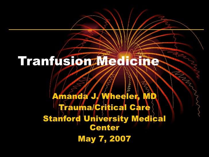 Tranfusion Medicine Amanda J. Wheeler, MD Trauma/Critical Care Stanford University Medical Center May 7, 2007