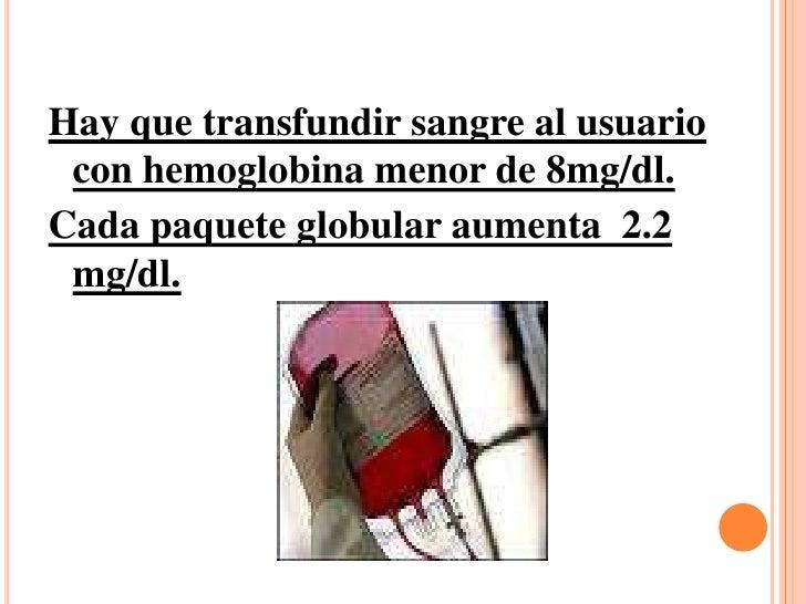 Hay que transfundir sangre al usuario con hemoglobina menor de 8mg/dl.<br />Cada paquete globular aumenta  2.2 mg/dl.<br />