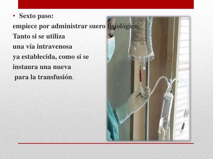• Séptimo paso:inicie la transfusión lentamente• Se administra mx. 2 ml/minuto permaneciendo junto al  paciente, de esta f...