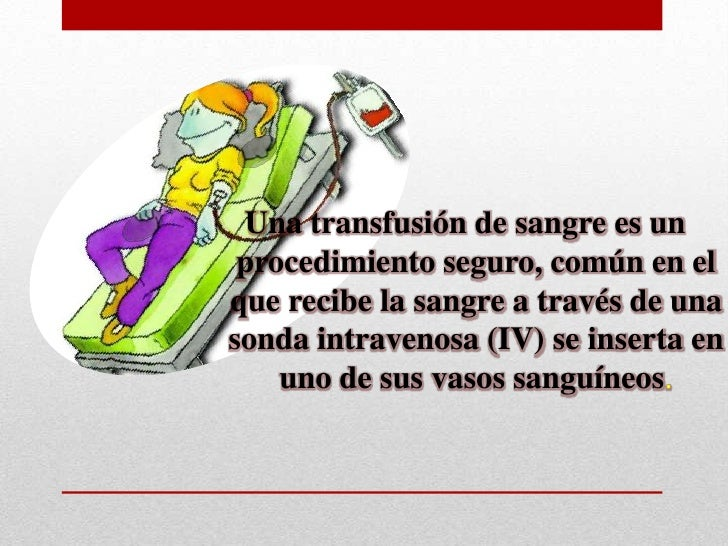¿ Para que son las   transfusiones sanguíneas?  La transfusión sanguínea reemplaza de forma rápida la      capacidad de la...