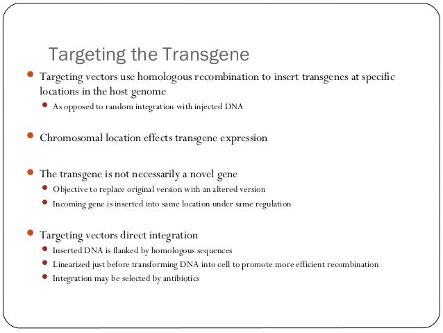 Targeting the Transgene  Targeting vectors use homologous recombination to insert transgenes at specific  locations in th...