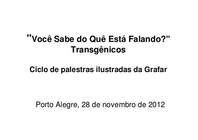 """""""Você Sabe do Quê Está Falando?""""           TransgênicosCiclo de palestras ilustradas da Grafar  Porto Alegre, 28 de novemb..."""