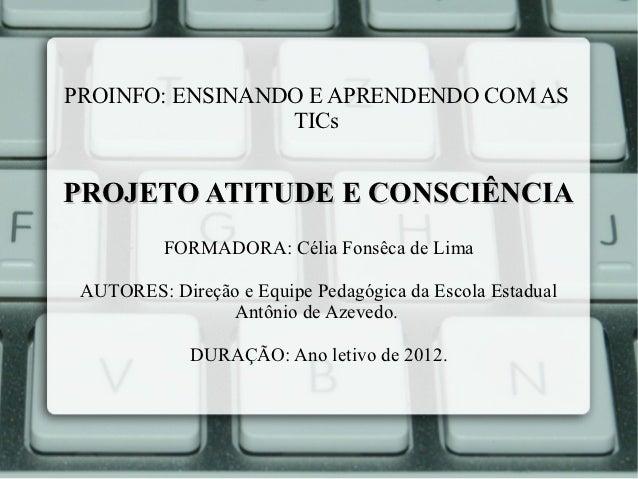 PROINFO: ENSINANDO E APRENDENDO COM AS                 TICsPROJETO ATITUDE E CONSCIÊNCIA          FORMADORA: Célia Fonsêca...