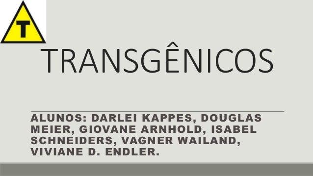 TRANSGÊNICOS  ALUNOS: DARLEI KAPPES, DOUGLAS  MEIER, GIOVANE ARNHOLD, ISABEL  SCHNEIDERS, VAGNER WAILAND,  VIVIANE D. ENDL...