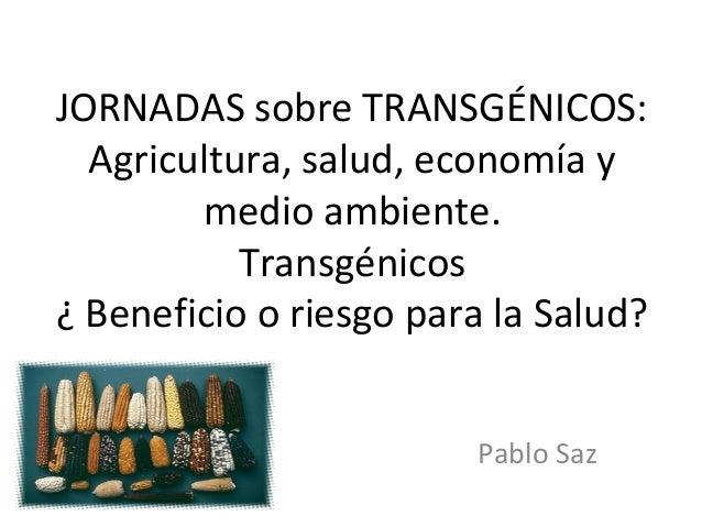 JORNADAS sobre TRANSGÉNICOS:  Agricultura, salud, economía y        medio ambiente.           Transgénicos¿ Beneficio o ri...