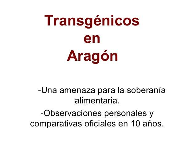 Transgénicos        en      Aragón  -Una amenaza para la soberanía           alimentaria.   -Observaciones personales ycom...
