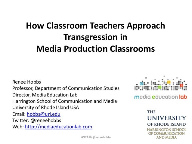 How Classroom Teachers Approach Transgression in Media Production Classrooms Renee Hobbs Professor, Department of Communic...