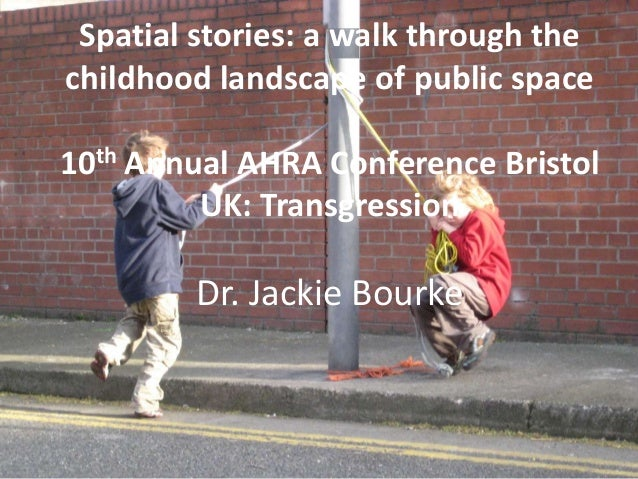 Spatial stories: a walk through the childhood landscape of public space 10th Annual AHRA Conference Bristol UK: Transgress...