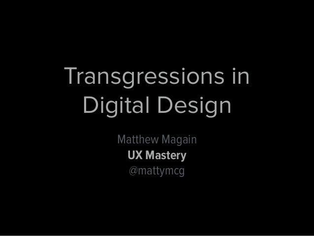 Transgressions in  Digital Design  Matthew Magain  UX Mastery  @mattymcg