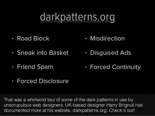 darkpatterns.org  • Road Block  • Sneak into Basket  • Friend Spam  • Forced Disclosure  • Misdirection  • Disguised Ads  ...