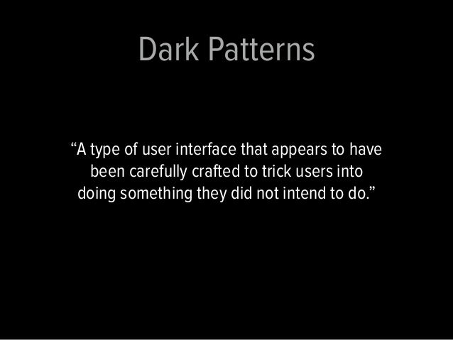 """Dark Patterns  """"A type of user interface that appears to have  been carefully crafted to trick users into  doing something..."""
