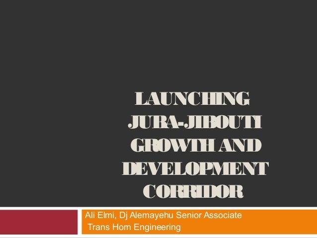 LAUNCHING JUBA-JIBOUTI GROWTHAND DEVELOPMENT CORRIDOR Ali Elmi, Dj Alemayehu Senior Associate Trans Horn Engineering