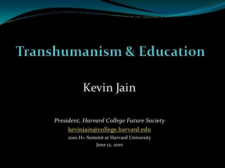 Transhumanism & Education<br />Kevin Jain<br />President, Harvard College Future Society<br />kevinjain@college.harvard.ed...