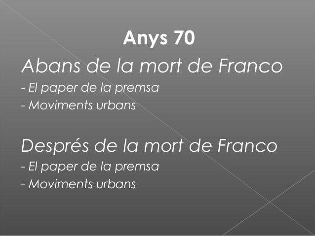 Anys 70 Abans de la mort de Franco - El paper de la premsa - Moviments urbans Després de la mort de Franco - El paper de l...