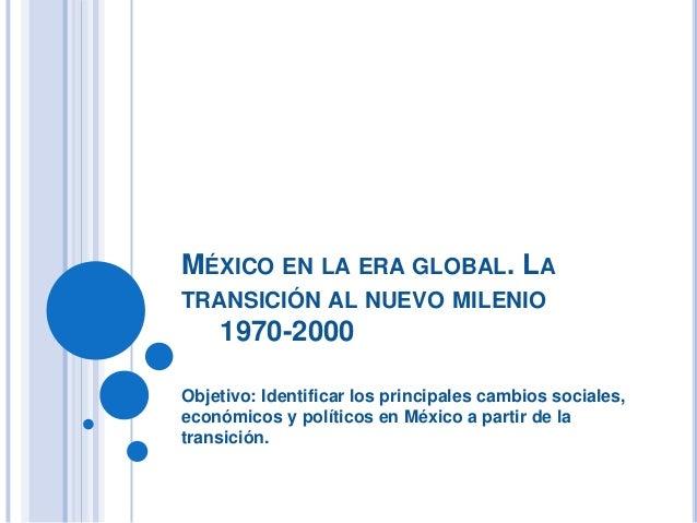 MÉXICO EN LA ERA GLOBAL. LATRANSICIÓN AL NUEVO MILENIO1970-2000Objetivo: Identificar los principales cambios sociales,econ...