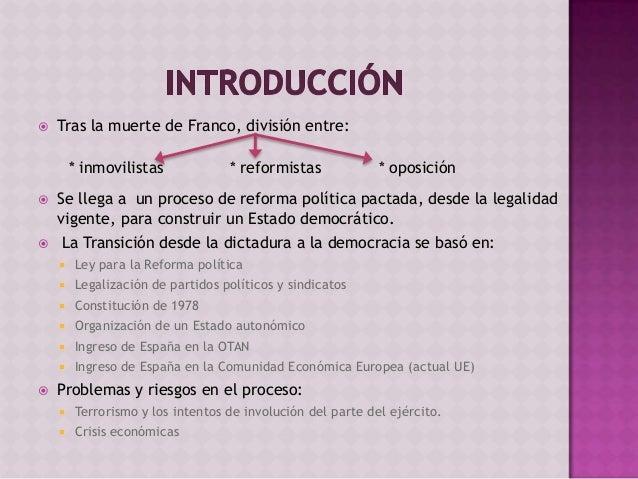  Tras la muerte de Franco, división entre:  Se llega a un proceso de reforma política pactada, desde la legalidad vigent...