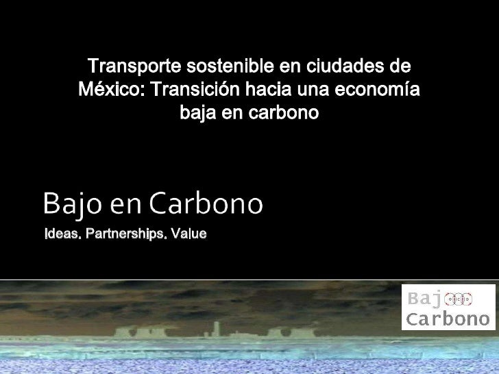 Ideas. Partnerships. Value<br />Bajo en Carbono<br />Transporte sostenible en ciudades de México: Transición hacia una eco...