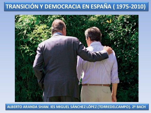 TRANSICIÓN Y DEMOCRACIA EN ESPAÑA ( 1975-2010) ALBERTO ARANDA SHAW. IES MIGUEL SÁNCHEZ LÓPEZ (TORREDELCAMPO). 2º BACH