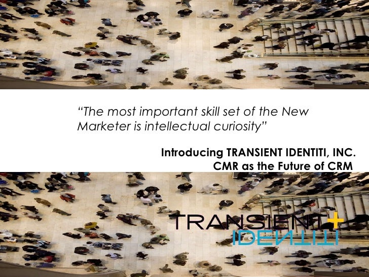 """Introducing TRANSIENT IDENTITI, INC. CMR as the Future of CRM  """" The most important skill set of the New Marketer is intel..."""