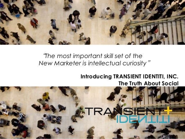 "Introducing TRANSIENT IDENTITI, INC. The Truth About Social ""The most important skill set of the New Marketer is intellect..."