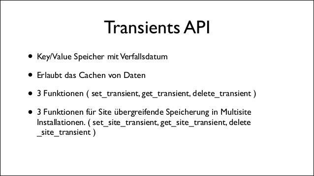Transients API • Key/Value Speicher mit Verfallsdatum  • Erlaubt das Cachen von Daten  • 3 Funktionen ( set_transient, g...