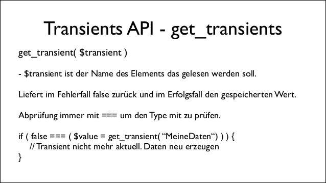 Transients API - get_transients get_transient( $transient )  !  - $transient ist der Name des Elements das gelesen werden...