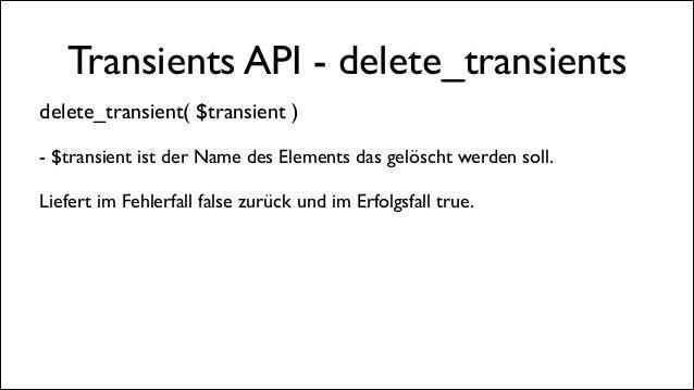 Transients API - delete_transients delete_transient( $transient )  !  - $transient ist der Name des Elements das gelöscht...