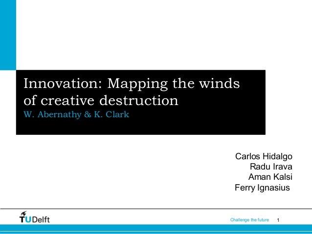 Innovation: Mapping the winds of creative destruction W. Abernathy & K. Clark  Carlos Hidalgo Radu Irava Aman Kalsi Ferry ...