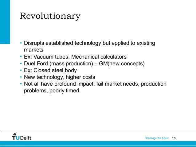 Revolutionary • Disrupts established technology but applied to existing markets • Ex: Vacuum tubes, Mechanical calculators...