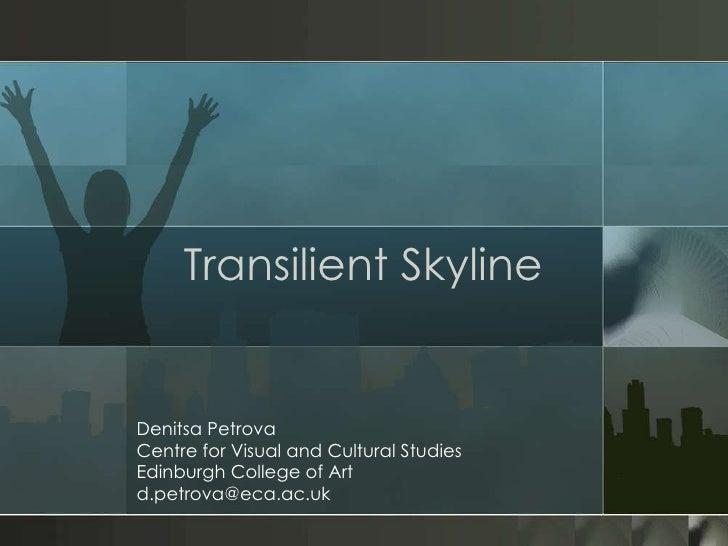 Transilient Skyline Denitsa Petrova Centre for Visual and Cultural Studies Edinburgh College of Art [email_address]