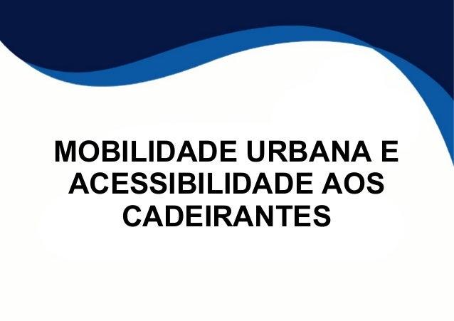 MOBILIDADE URBANA E  ACESSIBILIDADE AOS  CADEIRANTES