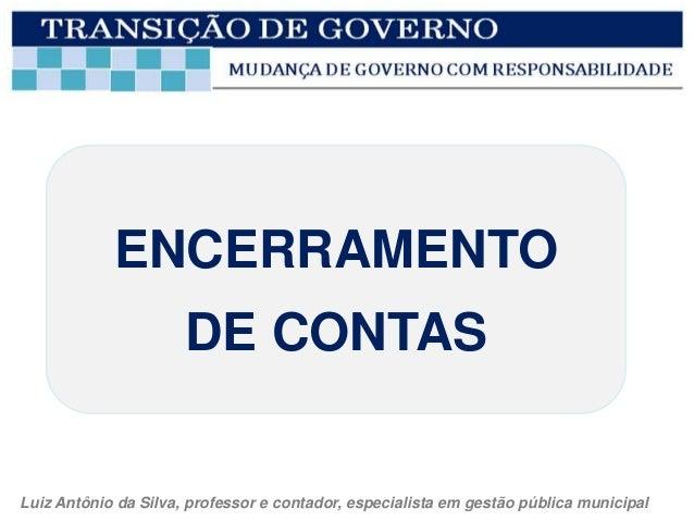 ENCERRAMENTO                      DE CONTASLuiz Antônio da Silva, professor e contador, especialista em gestão pública mun...