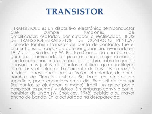 TRANSISTOR. TRANSISTORE es un dispositivo electrónico semiconductorque               cumple              funciones        ...