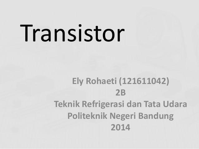 Transistor Ely Rohaeti (121611042) 2B Teknik Refrigerasi dan Tata Udara Politeknik Negeri Bandung 2014