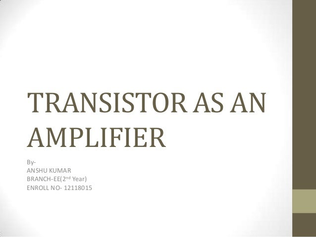 TRANSISTOR AS AN AMPLIFIER By- ANSHU KUMAR BRANCH-EE(2nd Year) ENROLL NO- 12118015