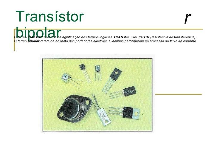 Transístor bipolar O termo  Transístor  resulta da aglutinação dos termos ingleses  TRAN sfer + re SISTOR  (resistência de...