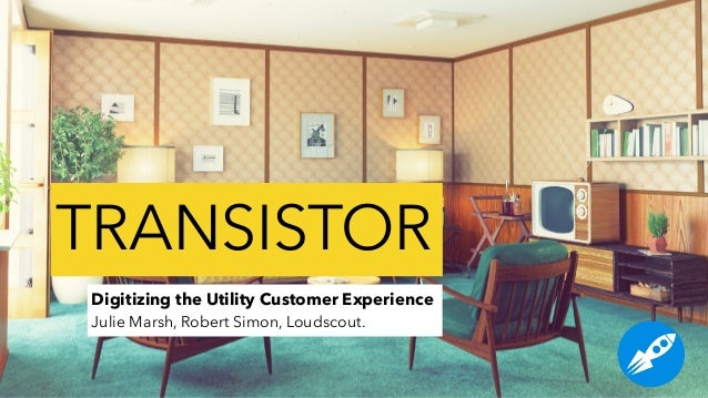 Digitizing the Utility Customer Experience Julie Marsh, Robert Simon, Loudscout. TRANSISTOR