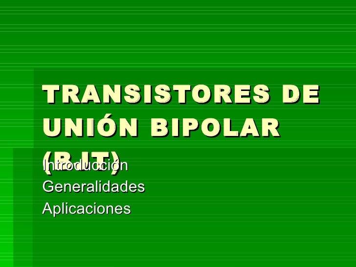TRANSISTORES DE UNIÓN BIPOLAR (BJT) Introducción Generalidades Aplicaciones