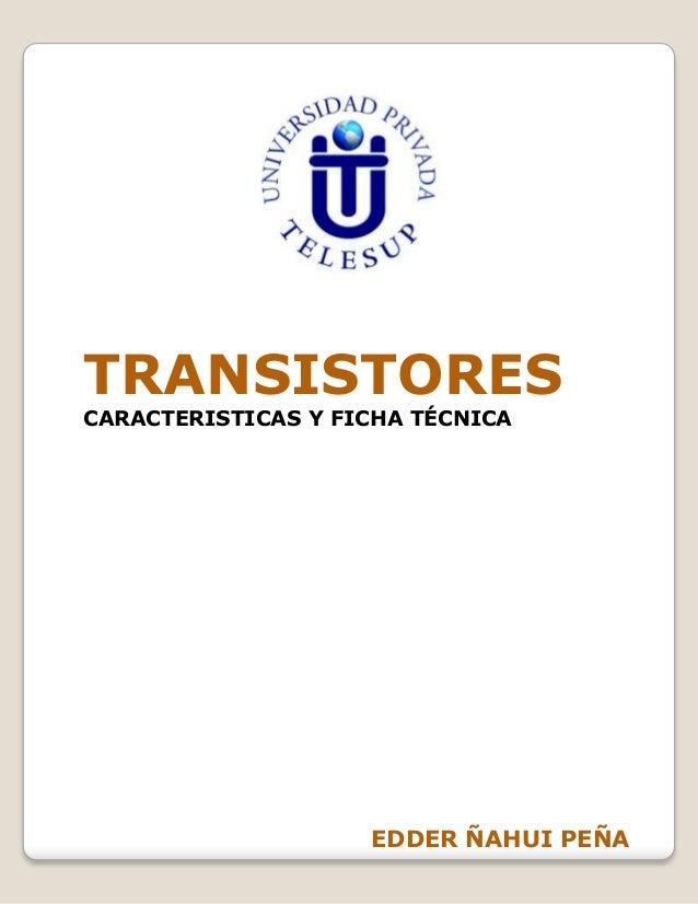 TRANSISTORESCARACTERISTICAS Y FICHA TÉCNICA                    EDDER ÑAHUI PEÑA
