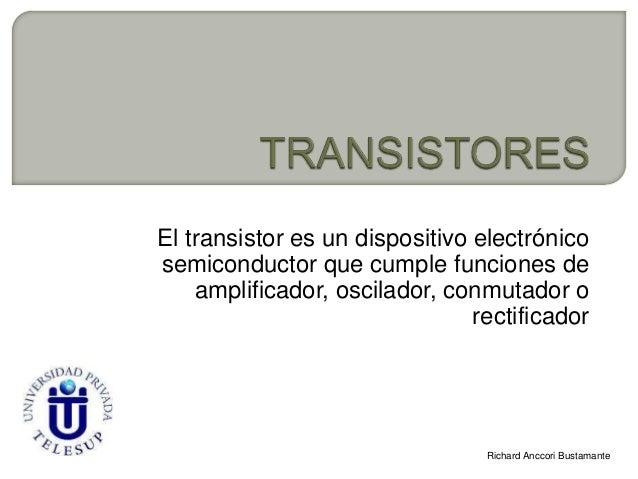 El transistor es un dispositivo electrónicosemiconductor que cumple funciones de    amplificador, oscilador, conmutador o ...