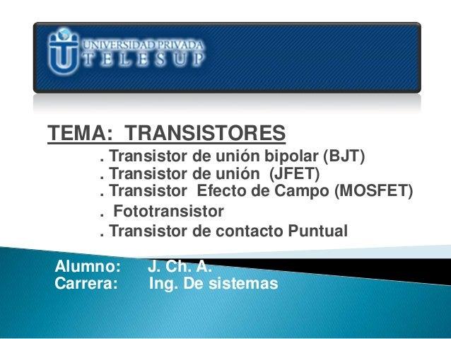 TEMA: TRANSISTORES     . Transistor de unión bipolar (BJT)     . Transistor de unión (JFET)     . Transistor Efecto de Cam...
