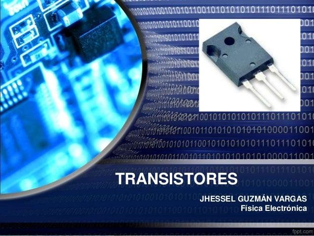 TRANSISTORES JHESSEL GUZMÁN VARGAS Física Electrónica