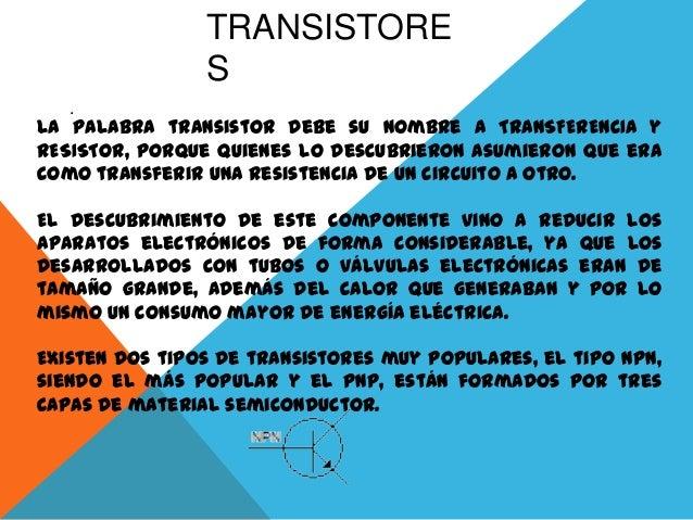 TRANSISTORE S . La palabra transistor debe su nombre a TRANSFERENCIA y RESISTOR, porque quienes lo descubrieron asumieron ...