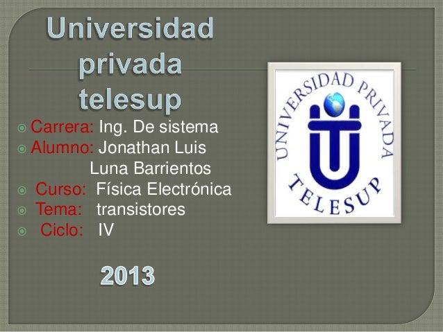  Carrera: Ing. De sistema  Alumno: Jonathan Luis Luna Barrientos  Curso: Física Electrónica  Tema: transistores  Cicl...