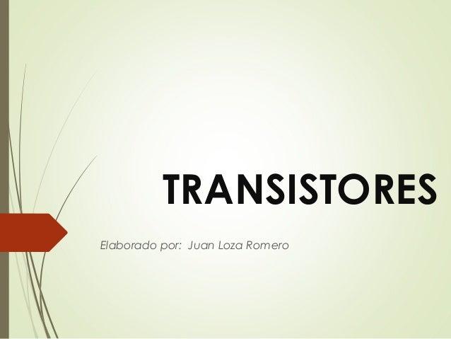 TRANSISTORES Elaborado por: Juan Loza Romero