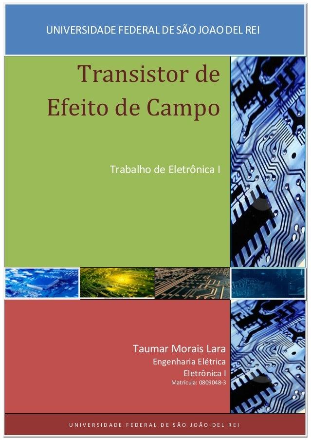 UNIVERSIDADE FEDERAL DE SÃO JOAO DEL REI Transistor de Efeito de Campo Trabalho de Eletrônica I Taumar Morais Lara Engenha...