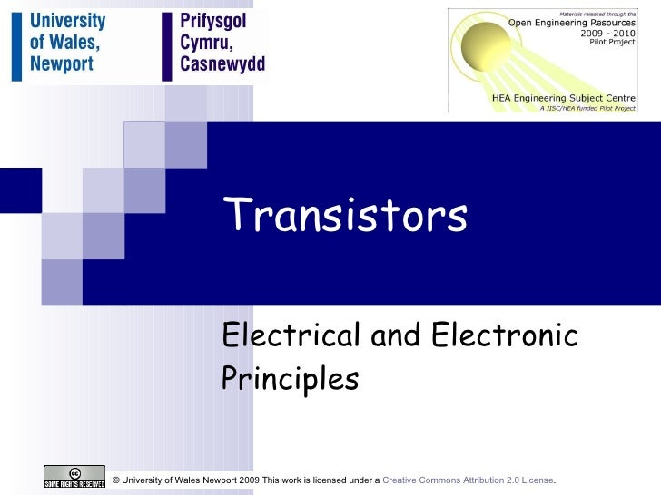 Transistors Electrical and Electronic Principles © University of Wales Newport 2009 This work is licensed under a  Creativ...